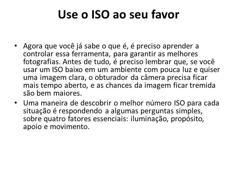 Use o ISO ao seu favor Agora que você já sabe o que é, é preciso aprender a controlar essa ferramenta, para garantir as melhores fotografias. Antes de