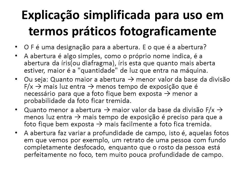 Explicação simplificada para uso em termos práticos fotograficamente O F é uma designação para a abertura. E o que é a abertura? A abertura é algo sim