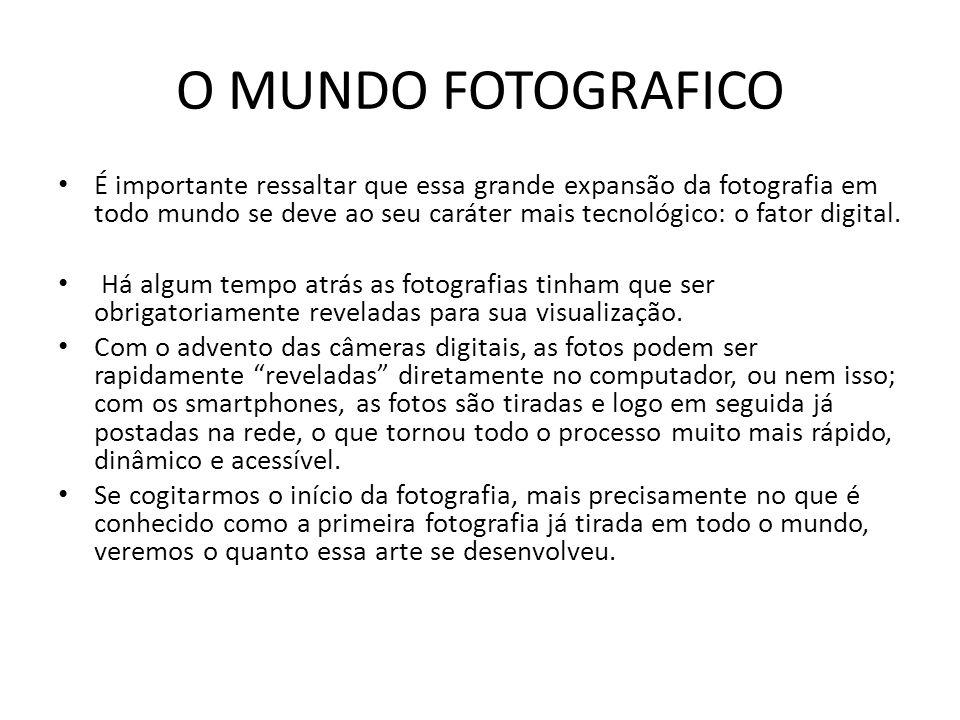 O MUNDO FOTOGRAFICO É importante ressaltar que essa grande expansão da fotografia em todo mundo se deve ao seu caráter mais tecnológico: o fator digit