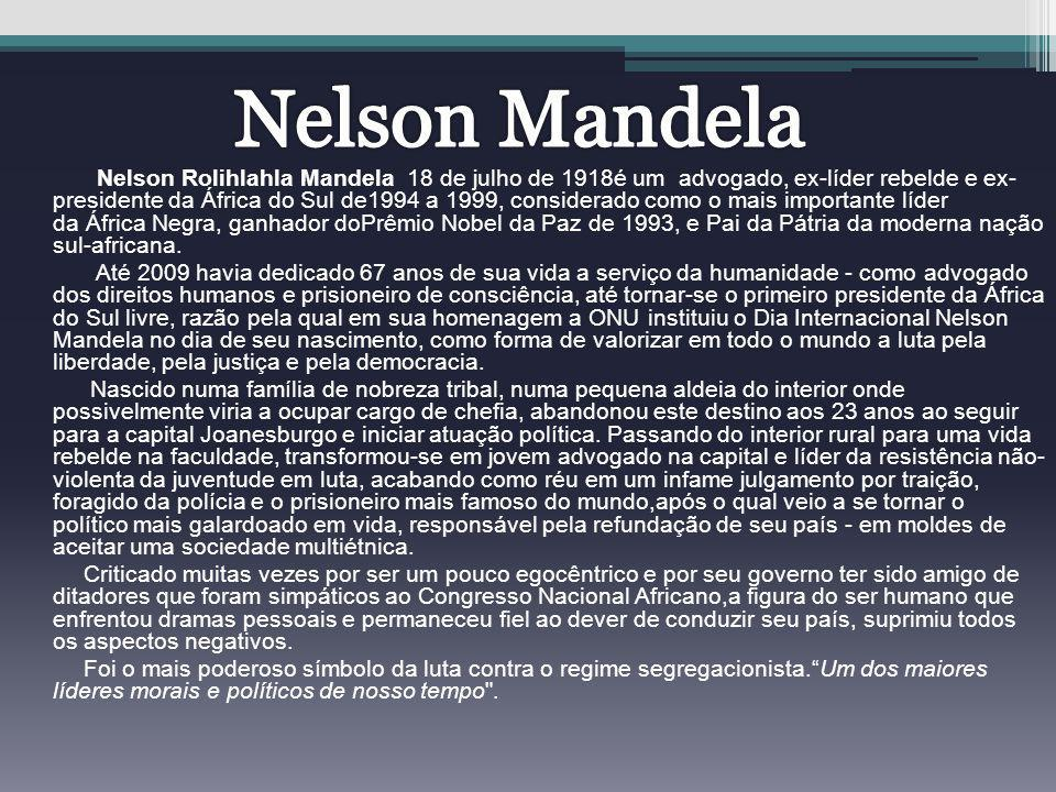 Nelson Rolihlahla Mandela 18 de julho de 1918é um advogado, ex-líder rebelde e ex- presidente da África do Sul de1994 a 1999, considerado como o mais