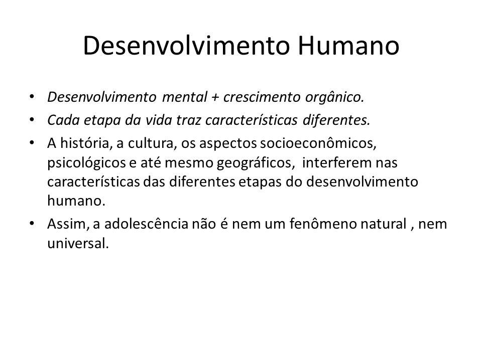 Desenvolvimento Humano Desenvolvimento mental + crescimento orgânico. Cada etapa da vida traz características diferentes. A história, a cultura, os as