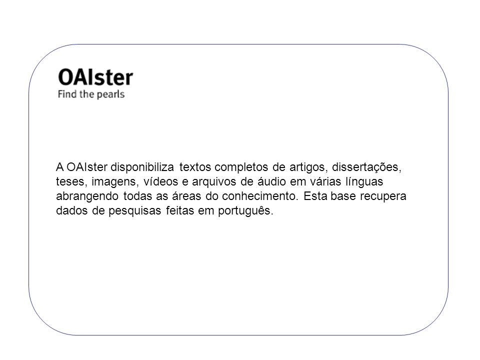 A OAIster disponibiliza textos completos de artigos, dissertações, teses, imagens, vídeos e arquivos de áudio em várias línguas abrangendo todas as ár