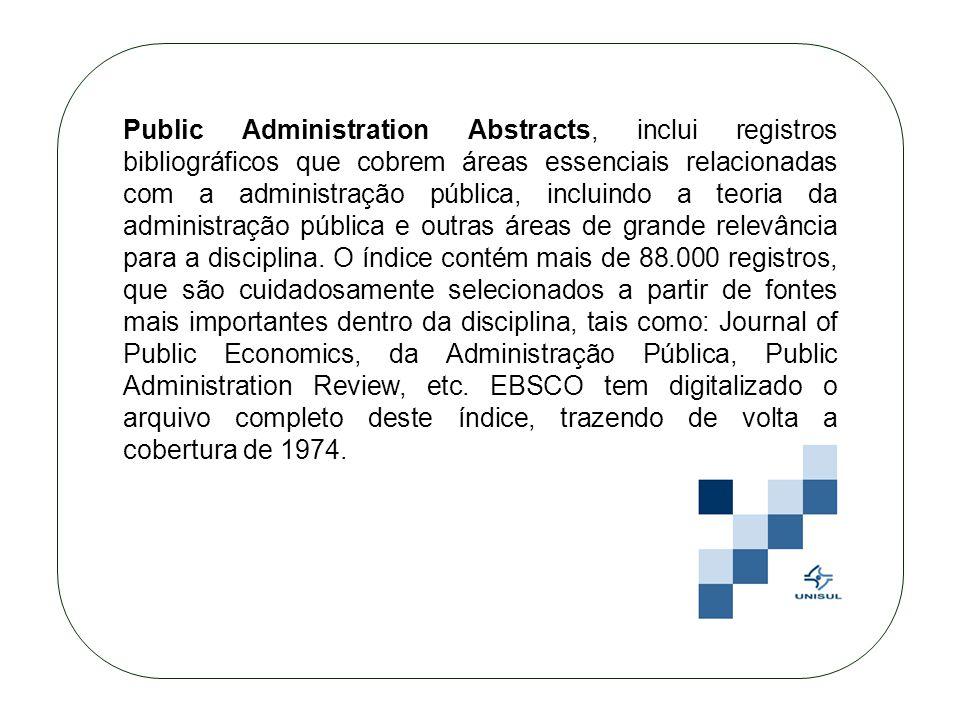 Public Administration Abstracts, inclui registros bibliográficos que cobrem áreas essenciais relacionadas com a administração pública, incluindo a teoria da administração pública e outras áreas de grande relevância para a disciplina.