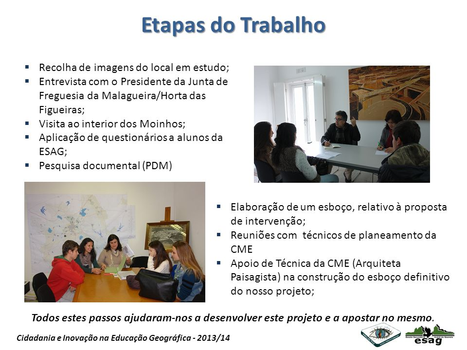 Projeto Nós Propomos Cidadania e Inovação na Educação Geográfica - 2013/14 Etapas do Trabalho Recolha de imagens do local em estudo; Entrevista com o