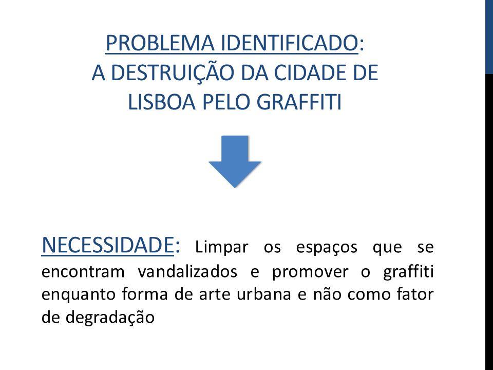 PROBLEMA IDENTIFICADO: A DESTRUIÇÃO DA CIDADE DE LISBOA PELO GRAFFITI NECESSIDADE: Limpar os espaços que se encontram vandalizados e promover o graffi