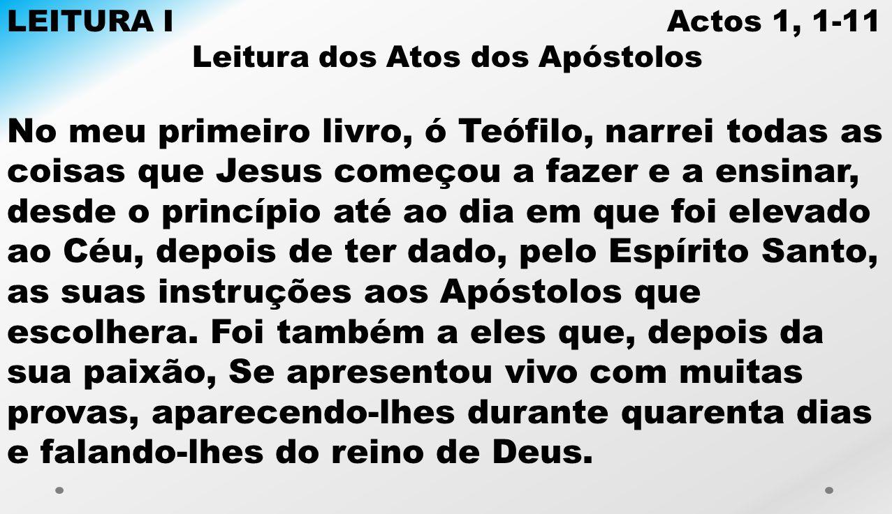 LEITURA I Actos 1, 1-11 Leitura dos Atos dos Apóstolos No meu primeiro livro, ó Teófilo, narrei todas as coisas que Jesus começou a fazer e a ensinar,