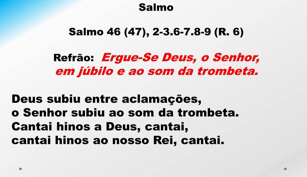 Salmo Salmo 46 (47), 2-3.6-7.8-9 (R. 6) Refrão: Ergue-Se Deus, o Senhor, em júbilo e ao som da trombeta. Deus subiu entre aclamações, o Senhor subiu a