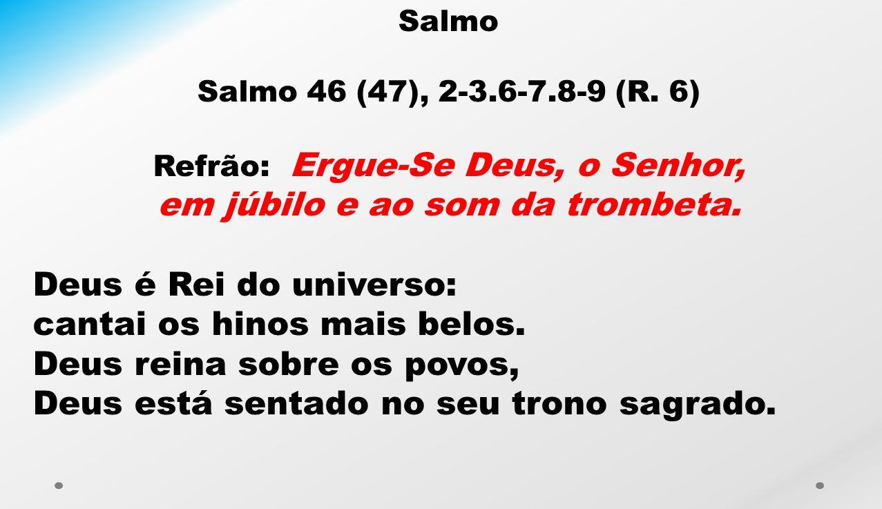 Salmo Salmo 46 (47), 2-3.6-7.8-9 (R. 6) Refrão: Ergue-Se Deus, o Senhor, em júbilo e ao som da trombeta. Deus é Rei do universo: cantai os hinos mais