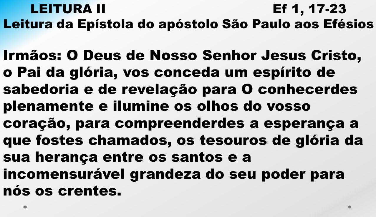 LEITURA II Ef 1, 17-23 Leitura da Epístola do apóstolo São Paulo aos Efésios Irmãos: O Deus de Nosso Senhor Jesus Cristo, o Pai da glória, vos conceda
