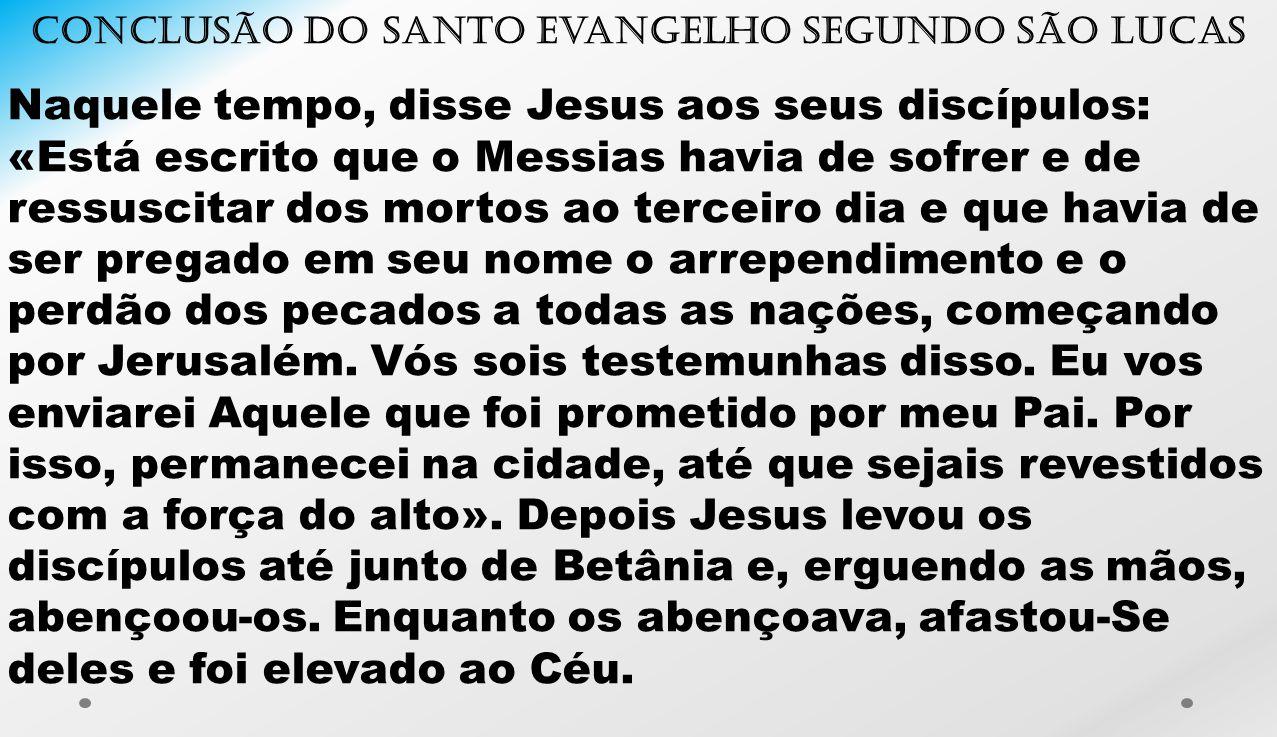 Conclusão do santo Evangelho segundo São Lucas Naquele tempo, disse Jesus aos seus discípulos: «Está escrito que o Messias havia de sofrer e de ressus