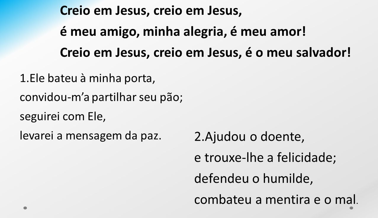 Creio em Jesus, creio em Jesus, é meu amigo, minha alegria, é meu amor! Creio em Jesus, creio em Jesus, é o meu salvador! 1.Ele bateu à minha porta, c