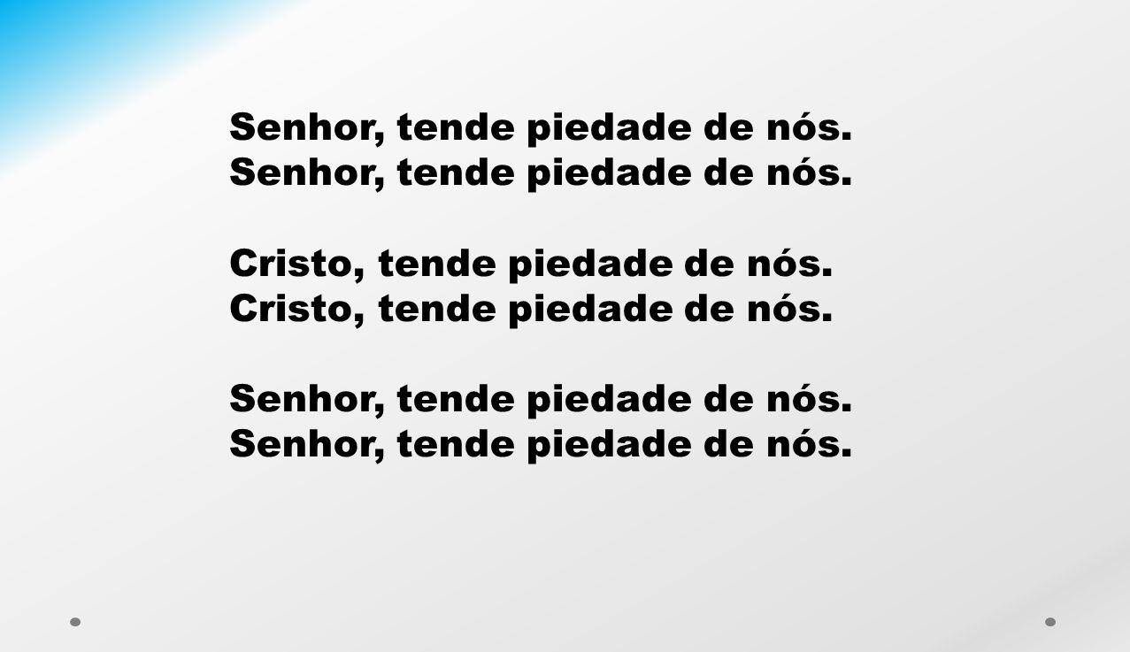 Senhor, tende piedade de nós.Cristo, tende piedade de nós.Senhor, tende piedade de nós.