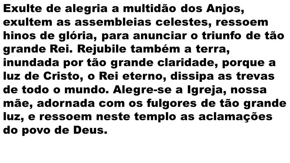 Exulte de alegria a multidão dos Anjos, exultem as assembleias celestes, ressoem hinos de glória, para anunciar o triunfo de tão grande Rei. Rejubile