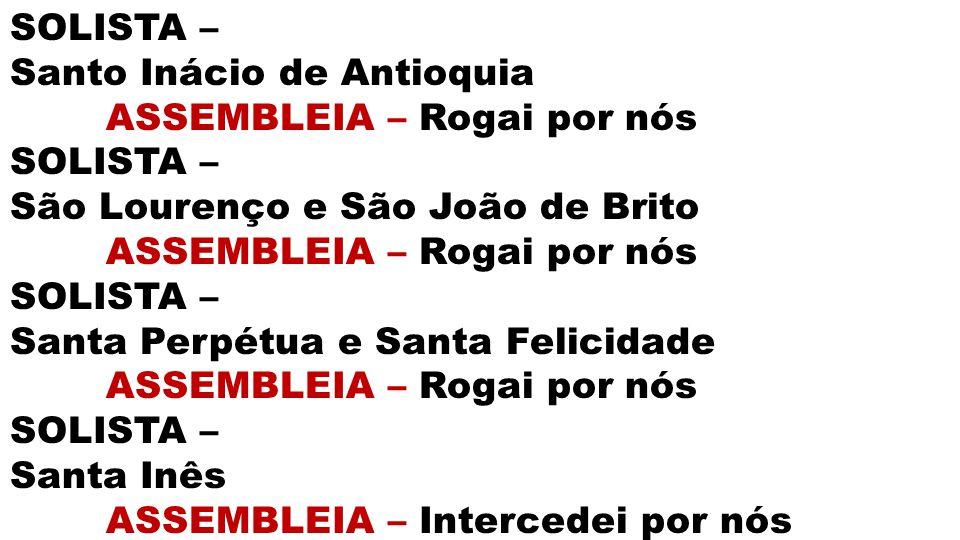 SOLISTA – Santo Inácio de Antioquia ASSEMBLEIA – Rogai por nós SOLISTA – São Lourenço e São João de Brito ASSEMBLEIA – Rogai por nós SOLISTA – Santa P