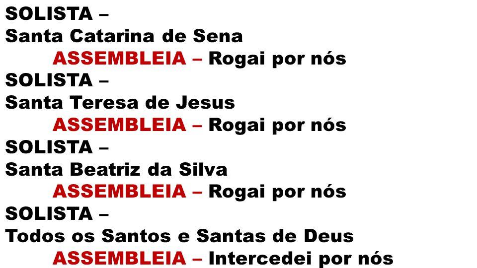 SOLISTA – Santa Catarina de Sena ASSEMBLEIA – Rogai por nós SOLISTA – Santa Teresa de Jesus ASSEMBLEIA – Rogai por nós SOLISTA – Santa Beatriz da Silv