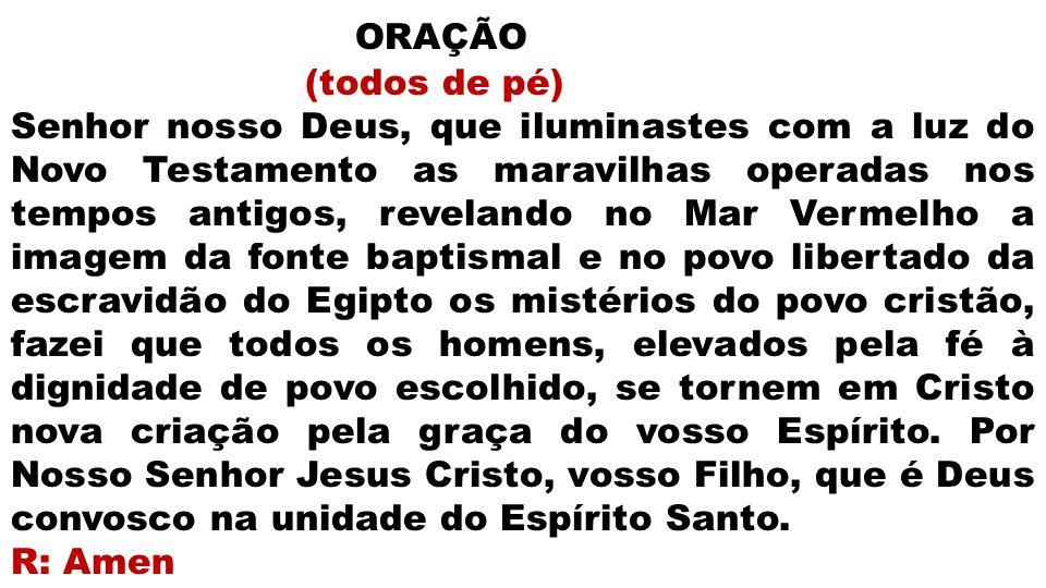 ORAÇÃO (todos de pé) Senhor nosso Deus, que iluminastes com a luz do Novo Testamento as maravilhas operadas nos tempos antigos, revelando no Mar Verme