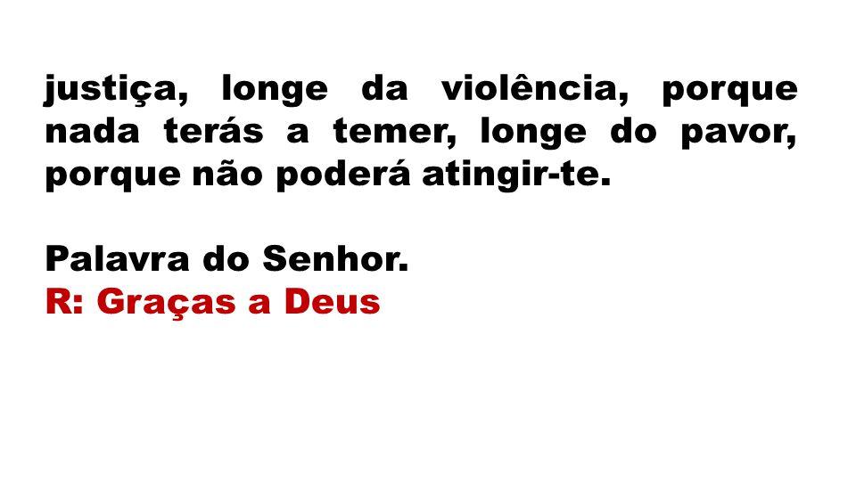 justiça, longe da violência, porque nada terás a temer, longe do pavor, porque não poderá atingir-te. Palavra do Senhor. R: Graças a Deus