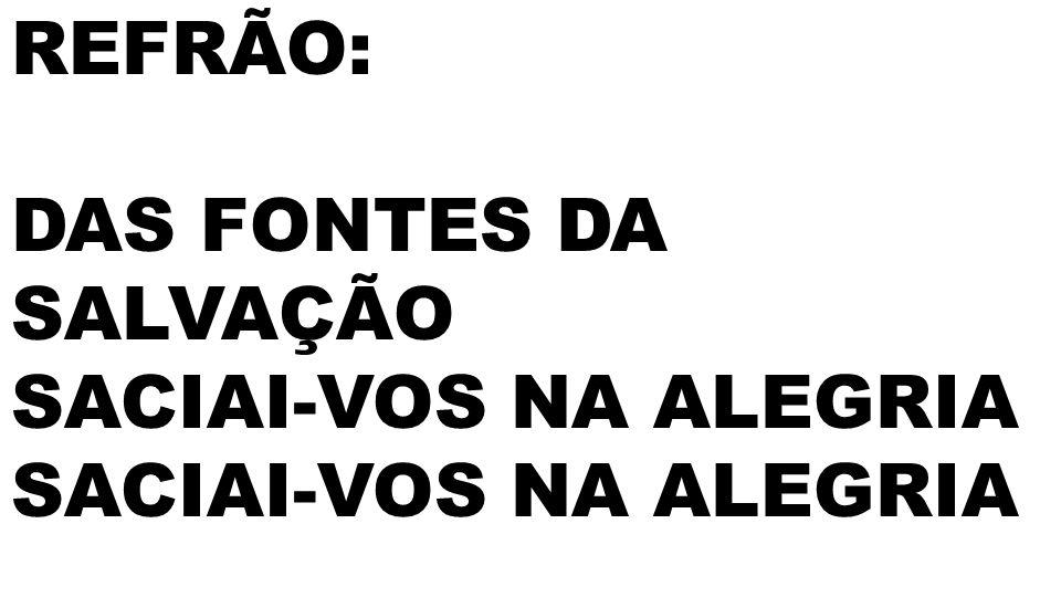 REFRÃO: DAS FONTES DA SALVAÇÃO SACIAI-VOS NA ALEGRIA