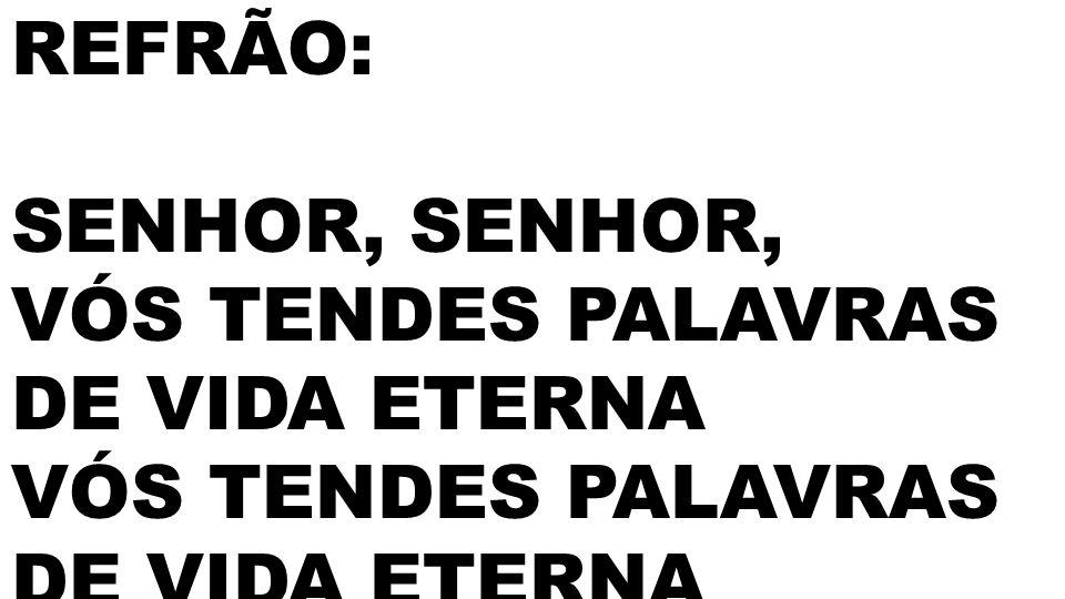 REFRÃO: SENHOR, VÓS TENDES PALAVRAS DE VIDA ETERNA VÓS TENDES PALAVRAS DE VIDA ETERNA