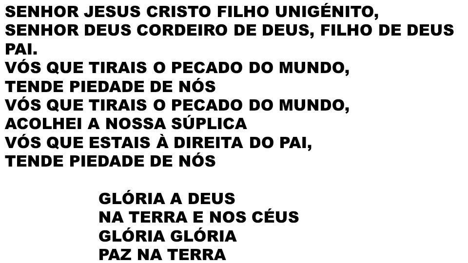 SENHOR JESUS CRISTO FILHO UNIGÉNITO, SENHOR DEUS CORDEIRO DE DEUS, FILHO DE DEUS PAI. VÓS QUE TIRAIS O PECADO DO MUNDO, TENDE PIEDADE DE NÓS VÓS QUE T