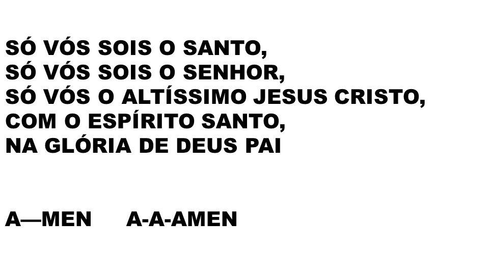 SÓ VÓS SOIS O SANTO, SÓ VÓS SOIS O SENHOR, SÓ VÓS O ALTÍSSIMO JESUS CRISTO, COM O ESPÍRITO SANTO, NA GLÓRIA DE DEUS PAI AMEN A-A-AMEN