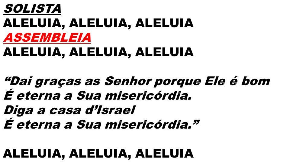 SOLISTA ALELUIA, ALELUIA, ALELUIA ASSEMBLEIA ALELUIA, ALELUIA, ALELUIA Dai graças as Senhor porque Ele é bom É eterna a Sua misericórdia. Diga a casa