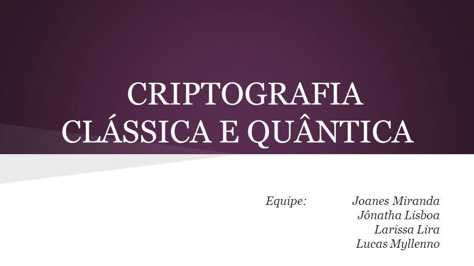 CRIPTOGRAFIA CLÁSSICA E QUÂNTICA Equipe: Joanes Miranda Jônatha Lisboa Larissa Lira Lucas Myllenno