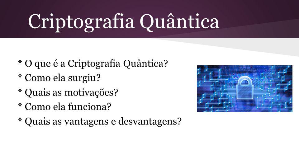 Criptografia Quântica * O que é a Criptografia Quântica? * Como ela surgiu? * Quais as motivações? * Como ela funciona? * Quais as vantagens e desvant