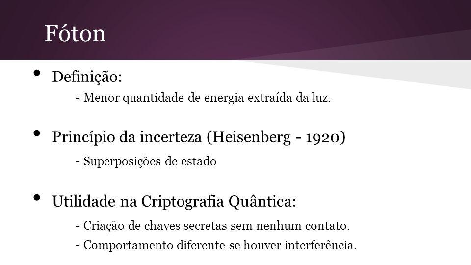 Definição: - Menor quantidade de energia extraída da luz. Princípio da incerteza (Heisenberg - 1920) - Superposições de estado Utilidade na Criptograf