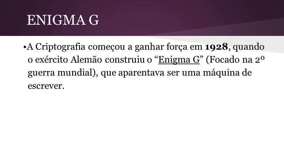 ENIGMA G A Criptografia começou a ganhar força em 1928, quando o exército Alemão construiu o Enigma G (Focado na 2º guerra mundial), que aparentava ser uma máquina de escrever.