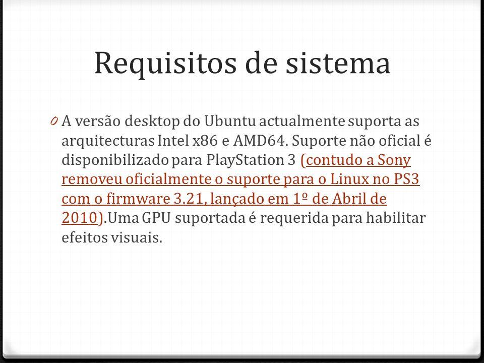 Requisitos de sistema 0 A versão desktop do Ubuntu actualmente suporta as arquitecturas Intel x86 e AMD64. Suporte não oficial é disponibilizado para