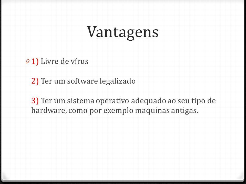 Vantagens 0 1) Livre de vírus 2) Ter um software legalizado 3) Ter um sistema operativo adequado ao seu tipo de hardware, como por exemplo maquinas an