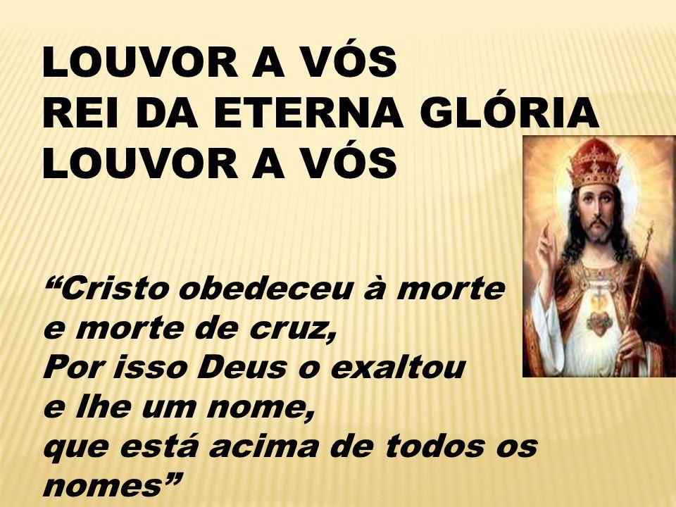 LOUVOR A VÓS REI DA ETERNA GLÓRIA LOUVOR A VÓS Cristo obedeceu à morte e morte de cruz, Por isso Deus o exaltou e lhe um nome, que está acima de todos os nomes