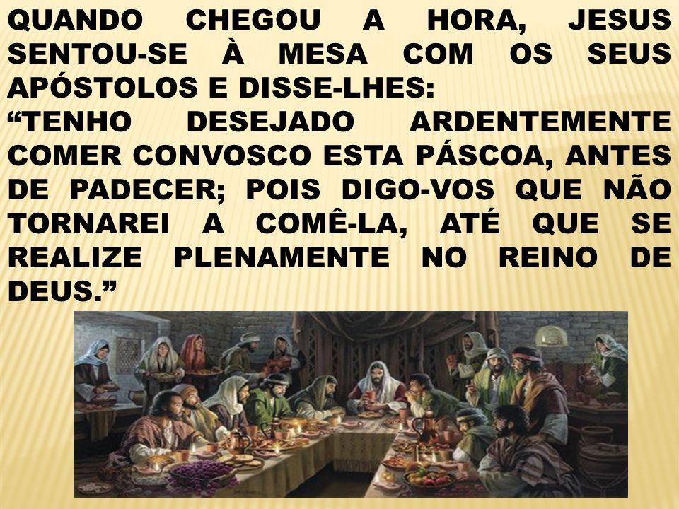 QUANDO CHEGOU A HORA, JESUS SENTOU-SE À MESA COM OS SEUS APÓSTOLOS E DISSE-LHES: TENHO DESEJADO ARDENTEMENTE COMER CONVOSCO ESTA PÁSCOA, ANTES DE PADECER; POIS DIGO-VOS QUE NÃO TORNAREI A COMÊ-LA, ATÉ QUE SE REALIZE PLENAMENTE NO REINO DE DEUS.