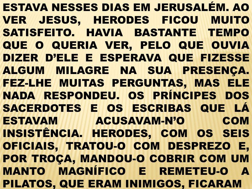 ESTAVA NESSES DIAS EM JERUSALÉM.AO VER JESUS, HERODES FICOU MUITO SATISFEITO.