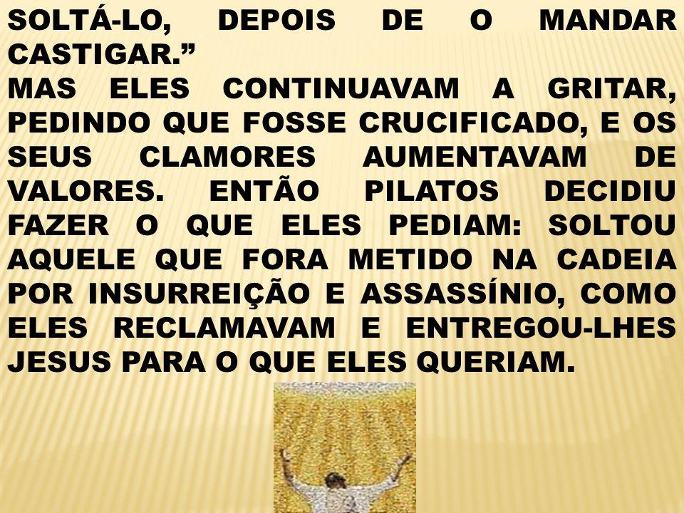 SOLTÁ-LO, DEPOIS DE O MANDAR CASTIGAR.