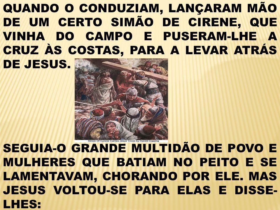 QUANDO O CONDUZIAM, LANÇARAM MÃO DE UM CERTO SIMÃO DE CIRENE, QUE VINHA DO CAMPO E PUSERAM-LHE A CRUZ ÀS COSTAS, PARA A LEVAR ATRÁS DE JESUS.