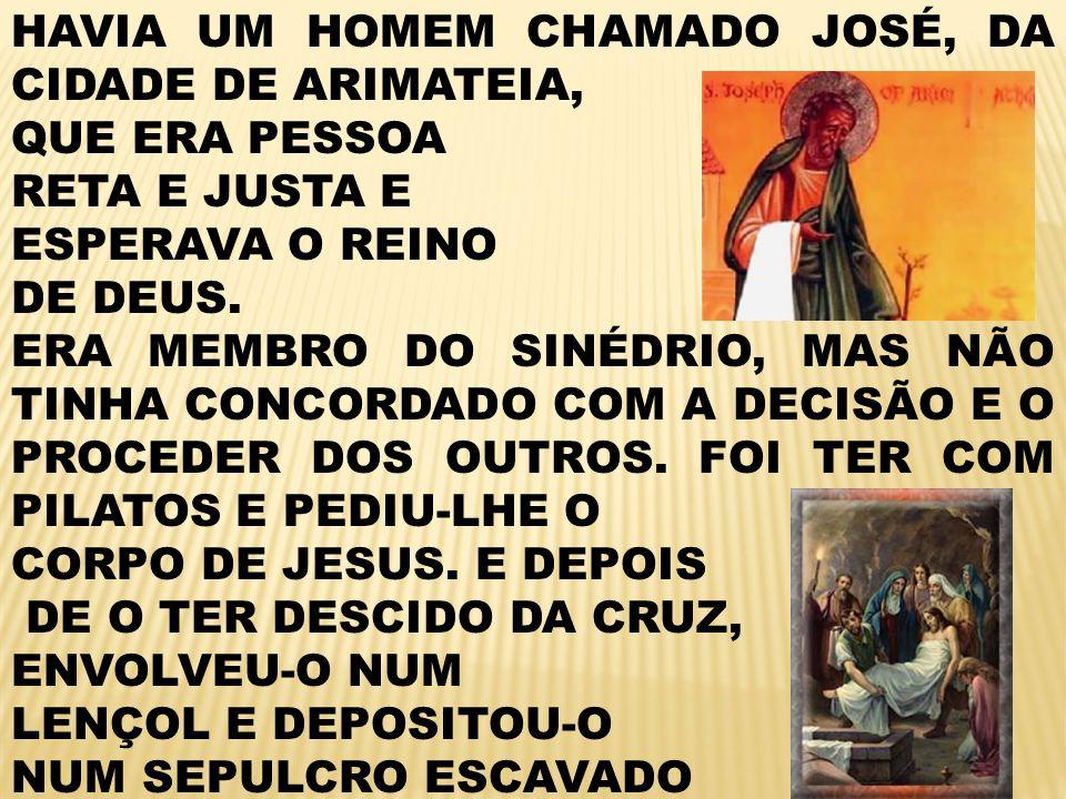HAVIA UM HOMEM CHAMADO JOSÉ, DA CIDADE DE ARIMATEIA, QUE ERA PESSOA RETA E JUSTA E ESPERAVA O REINO DE DEUS.