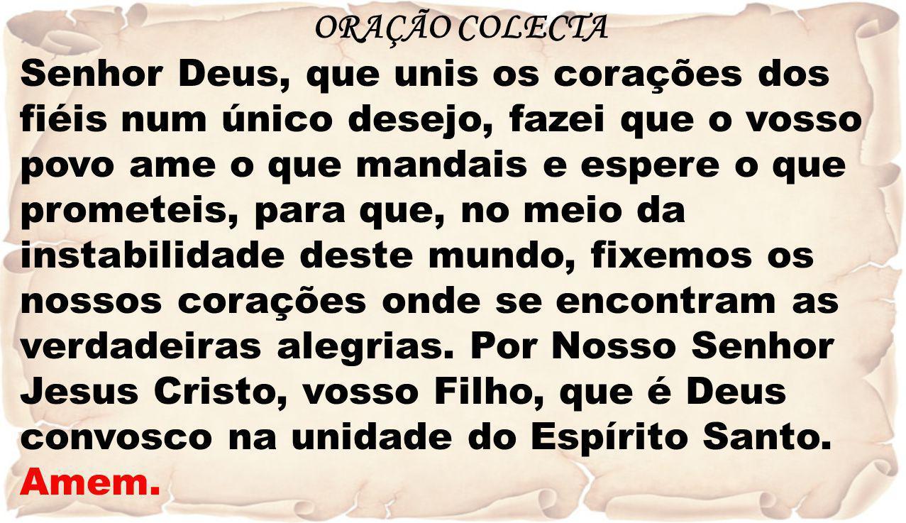 ORAÇÃO COLECTA Senhor Deus, que unis os corações dos fiéis num único desejo, fazei que o vosso povo ame o que mandais e espere o que prometeis, para q
