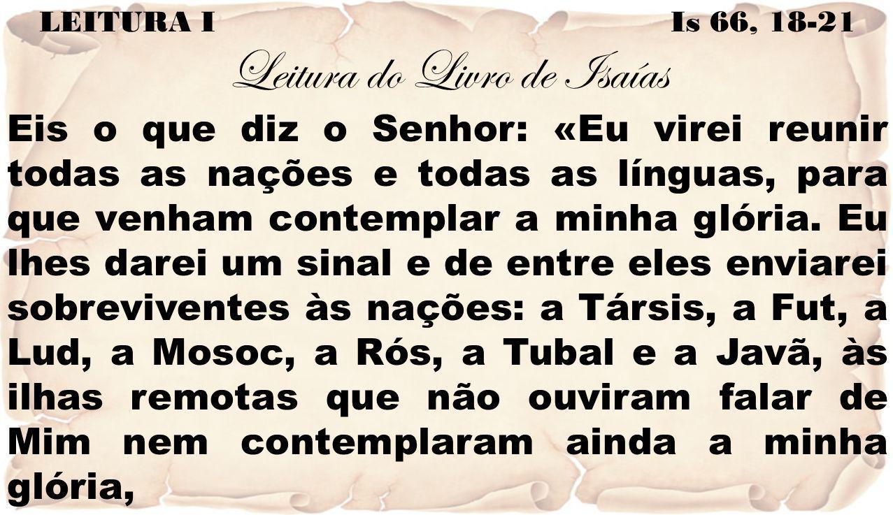 LEITURA I Is 66, 18-21 Leitura do Livro de Isaías Eis o que diz o Senhor: «Eu virei reunir todas as nações e todas as línguas, para que venham contemp