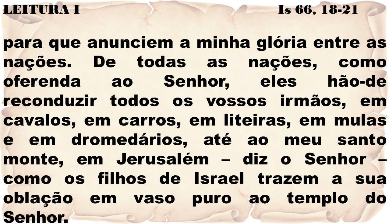 LEITURA I Is 66, 18-21 para que anunciem a minha glória entre as nações. De todas as nações, como oferenda ao Senhor, eles hão-de reconduzir todos os