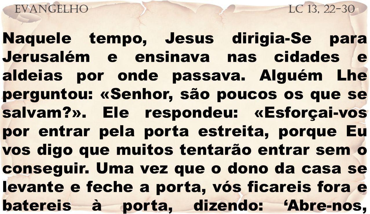 EVANGELHO Lc 13, 22-30 Naquele tempo, Jesus dirigia-Se para Jerusalém e ensinava nas cidades e aldeias por onde passava. Alguém Lhe perguntou: «Senhor