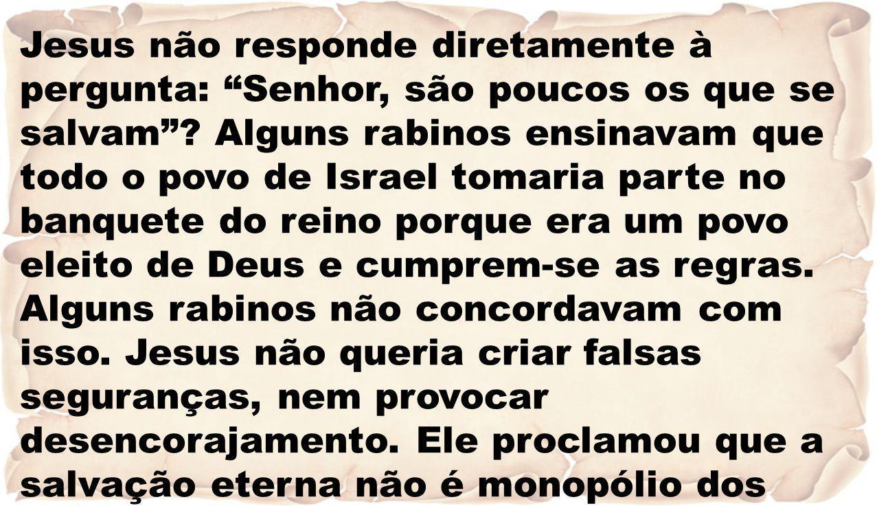 Jesus não responde diretamente à pergunta: Senhor, são poucos os que se salvam? Alguns rabinos ensinavam que todo o povo de Israel tomaria parte no ba