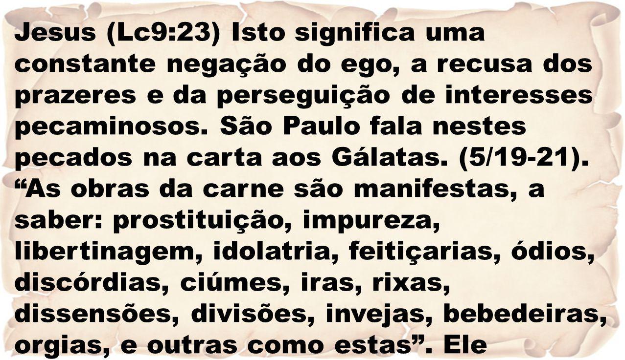 Jesus (Lc9:23) Isto significa uma constante negação do ego, a recusa dos prazeres e da perseguição de interesses pecaminosos. São Paulo fala nestes pe