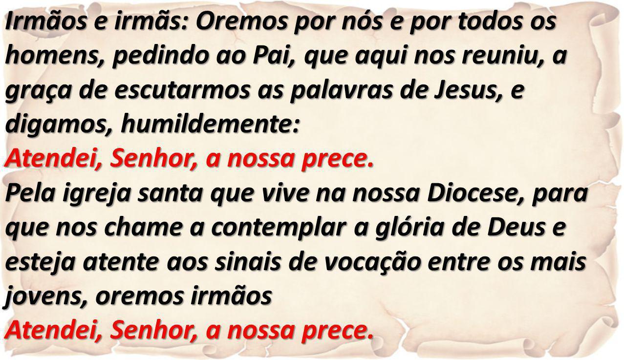 Irmãos e irmãs: Oremos por nós e por todos os homens, pedindo ao Pai, que aqui nos reuniu, a graça de escutarmos as palavras de Jesus, e digamos, humi