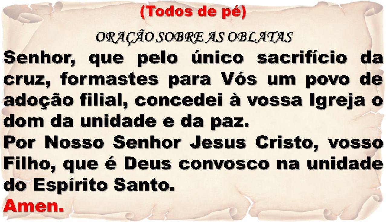 (Todos de pé) ORAÇÃO SOBRE AS OBLATAS Senhor, que pelo único sacrifício da cruz, formastes para Vós um povo de adoção filial, concedei à vossa Igreja