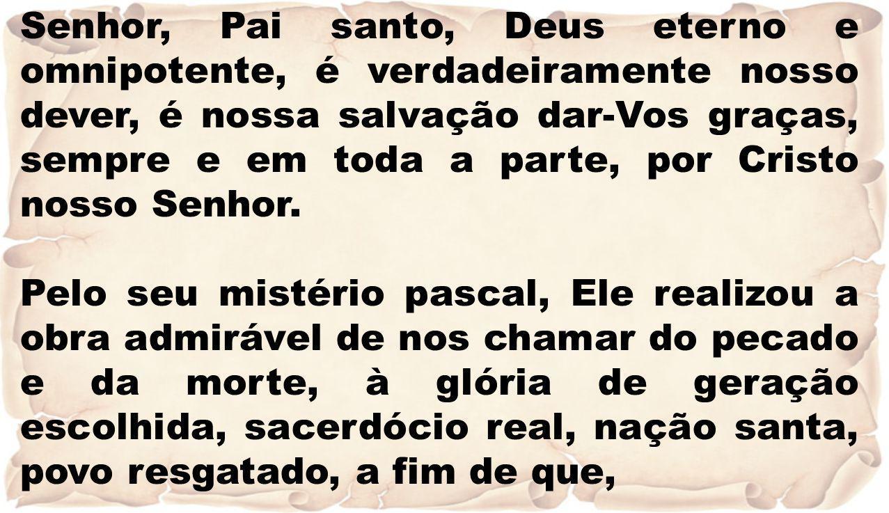 Senhor, Pai santo, Deus eterno e omnipotente, é verdadeiramente nosso dever, é nossa salvação dar-Vos graças, sempre e em toda a parte, por Cristo nos