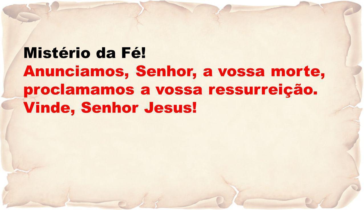 Mistério da Fé! Anunciamos, Senhor, a vossa morte, proclamamos a vossa ressurreição. Vinde, Senhor Jesus!