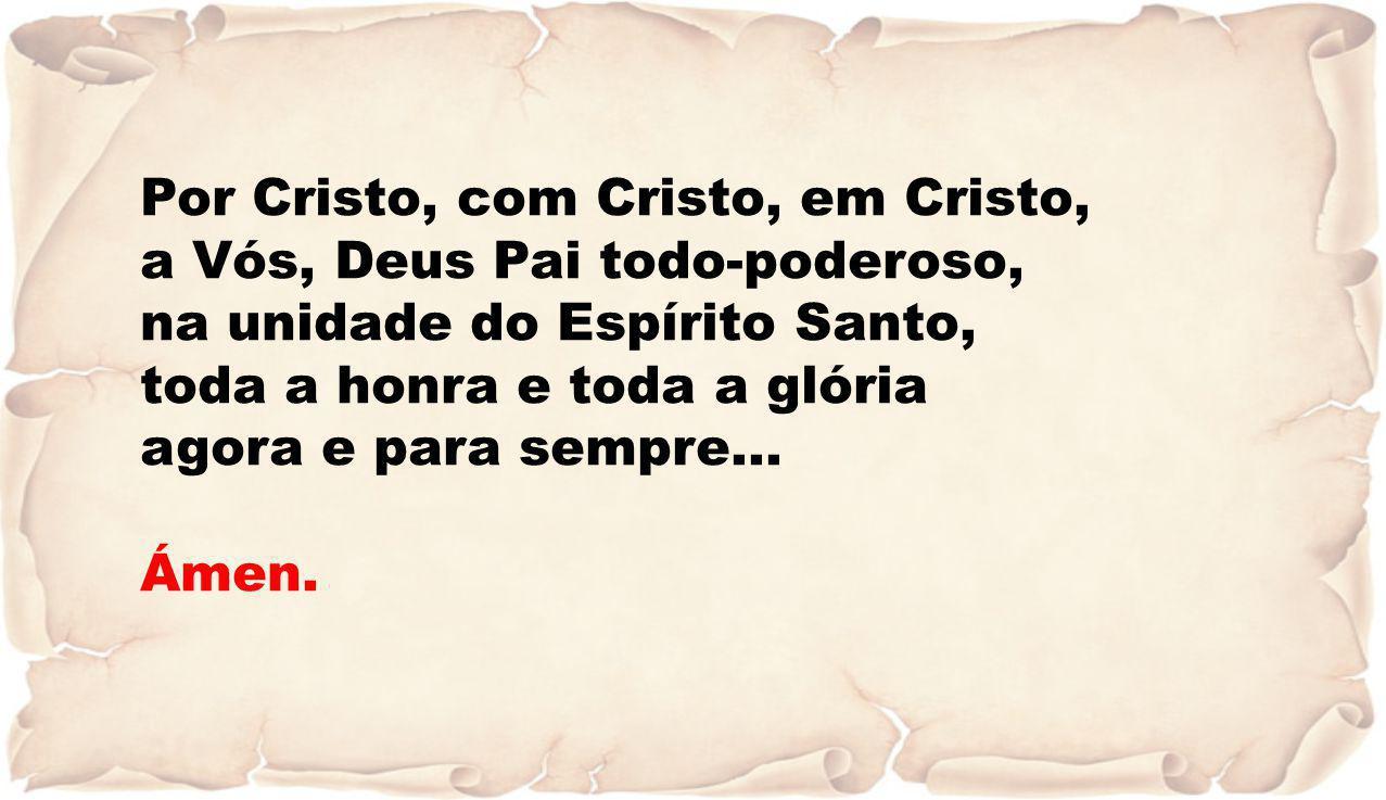 Por Cristo, com Cristo, em Cristo, a Vós, Deus Pai todo-poderoso, na unidade do Espírito Santo, toda a honra e toda a glória agora e para sempre… Ámen