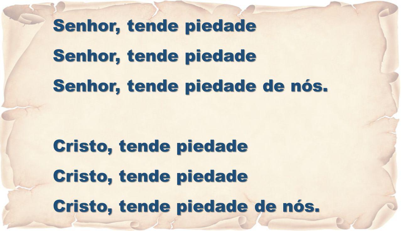 Senhor, tende piedade Senhor, tende piedade de nós. Cristo, tende piedade Cristo, tende piedade de nós.